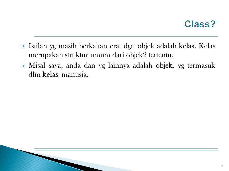  Istilah yg masih berkaitan erat dgn objek adalah kelas. Kelas merupakan struktur umum dari objek2 tertentu.  Misal saya, anda dan yg lainnya adalah