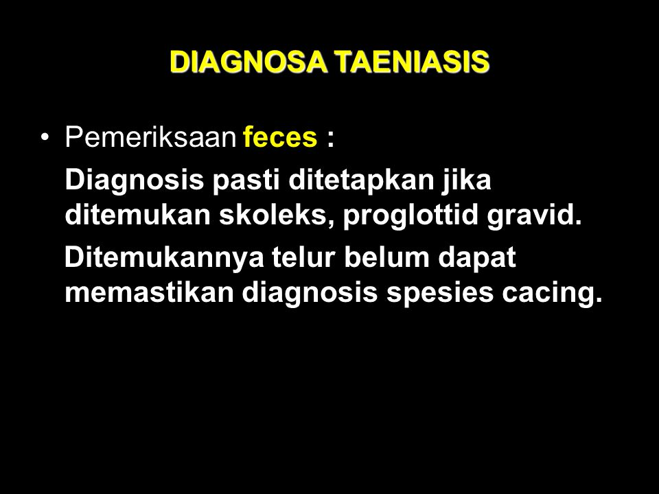 DIAGNOSA TAENIASIS Pemeriksaan feces : Diagnosis pasti ditetapkan jika ditemukan skoleks, proglottid gravid. Ditemukannya telur belum dapat memastikan