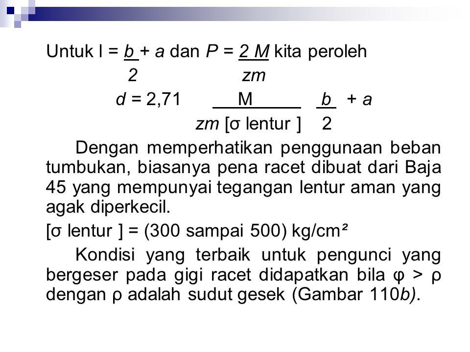 Pengunci diperiksa terhadap tekanan eksentris ataupun tarikan eksentris; σ = M lentur + P W F Dengan : M lentur = P e 1 W= bx² adalah momen ketahanan minimum yang diperlukan (Gambar 109 d) Biasanya pena pengunci (Gambar 110a) dianggap sebagai batang kantilever yang mengalami pembebanan.