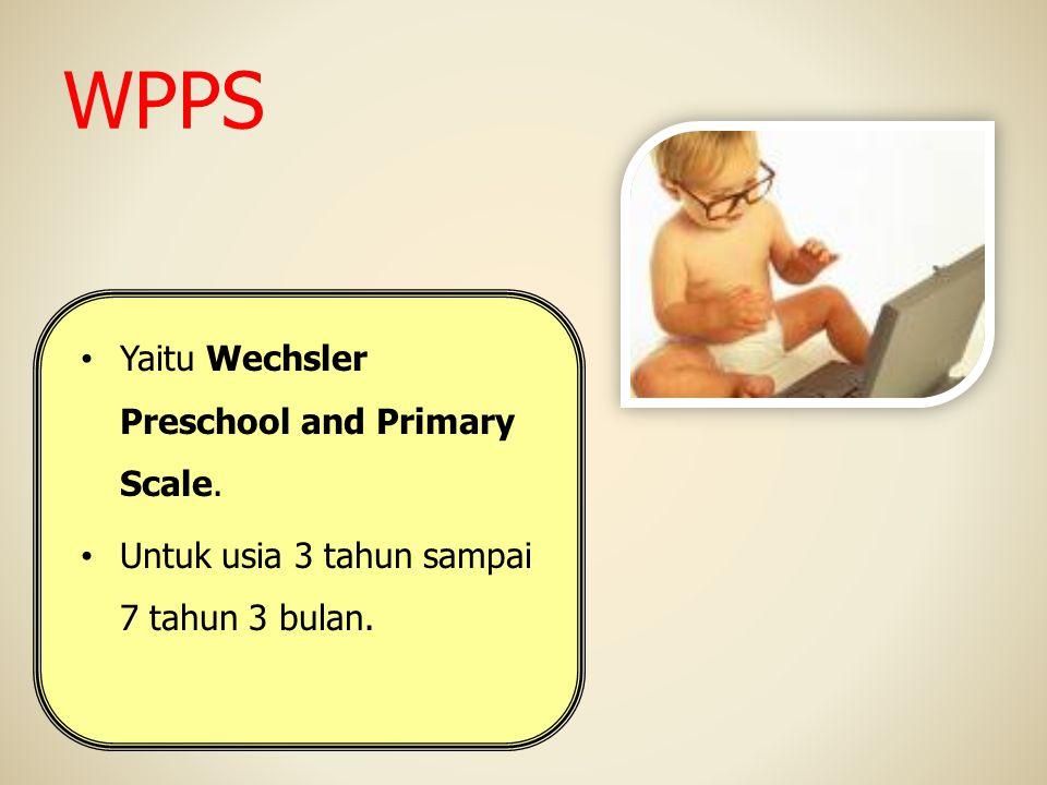 WPPS Yaitu Wechsler Preschool and Primary Scale. Untuk usia 3 tahun sampai 7 tahun 3 bulan.