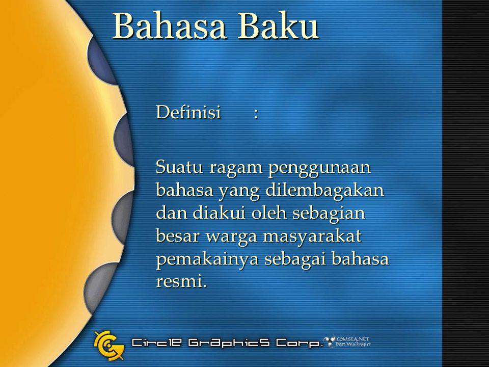Bahasa Baku Definisi: Suatu ragam penggunaan bahasa yang dilembagakan dan diakui oleh sebagian besar warga masyarakat pemakainya sebagai bahasa resmi.