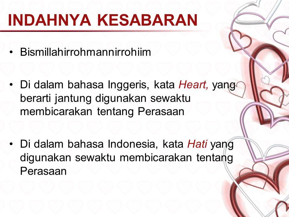 INDAHNYA KESABARAN Bismillahirrohmannirrohiim Di dalam bahasa Inggeris, kata Heart, yang berarti jantung digunakan sewaktu membicarakan tentang Perasaan Di dalam bahasa Indonesia, kata Hati yang digunakan sewaktu membicarakan tentang Perasaan