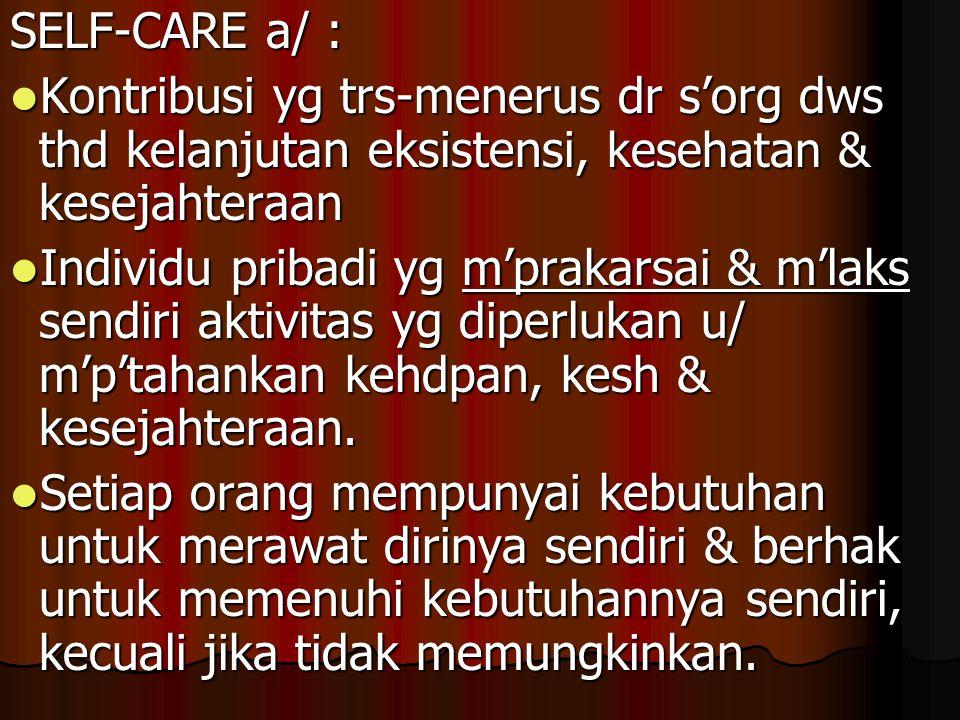 SELF-CARE a/ : Kontribusi yg trs-menerus dr s'org dws thd kelanjutan eksistensi, kesehatan & kesejahteraan Kontribusi yg trs-menerus dr s'org dws thd
