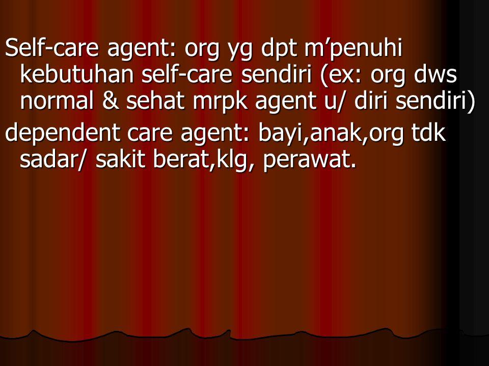 Self-care agent: org yg dpt m'penuhi kebutuhan self-care sendiri (ex: org dws normal & sehat mrpk agent u/ diri sendiri) dependent care agent: bayi,an