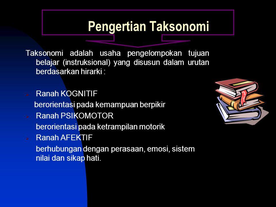 Pengertian Taksonomi Taksonomi adalah usaha pengelompokan tujuan belajar (instruksional) yang disusun dalam urutan berdasarkan hirarki :  Ranah KOGNITIF berorientasi pada kemampuan berpikir  Ranah PSIKOMOTOR berorientasi pada ketrampilan motorik  Ranah AFEKTIF berhubungan dengan perasaan, emosi, sistem nilai dan sikap hati.