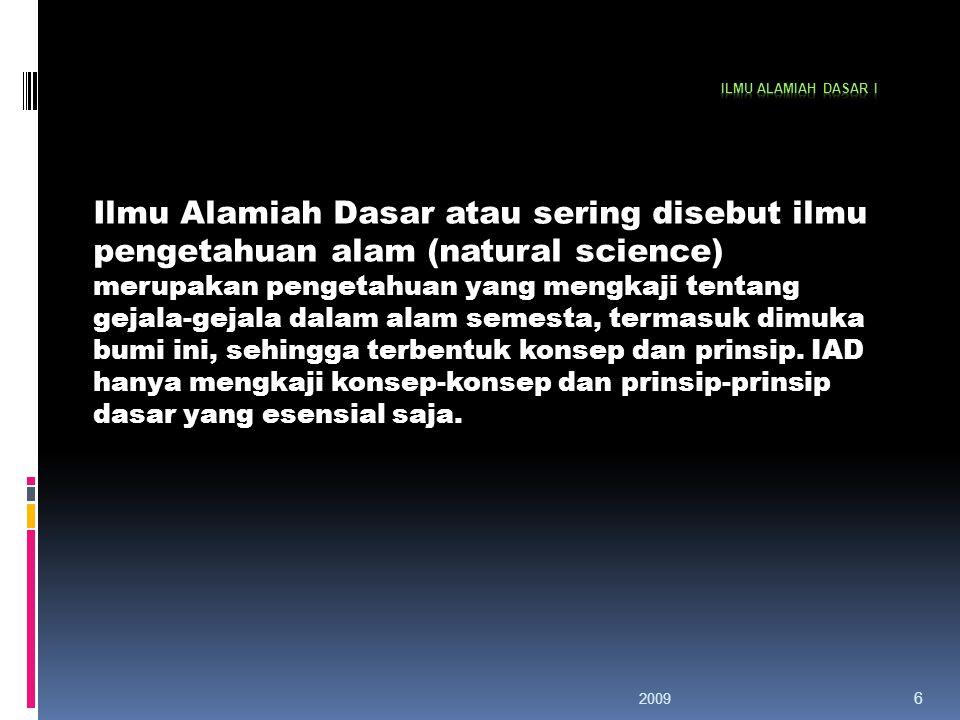 6 Ilmu Alamiah Dasar atau sering disebut ilmu pengetahuan alam (natural science) merupakan pengetahuan yang mengkaji tentang gejala-gejala dalam alam semesta, termasuk dimuka bumi ini, sehingga terbentuk konsep dan prinsip.