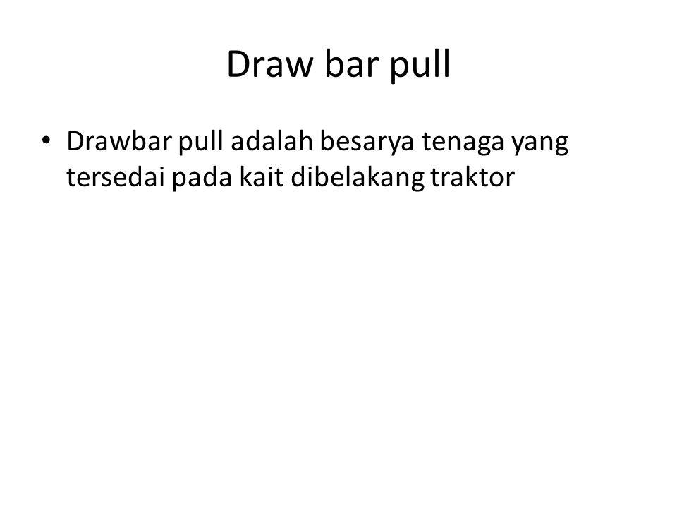 Draw bar pull Drawbar pull adalah besarya tenaga yang tersedai pada kait dibelakang traktor