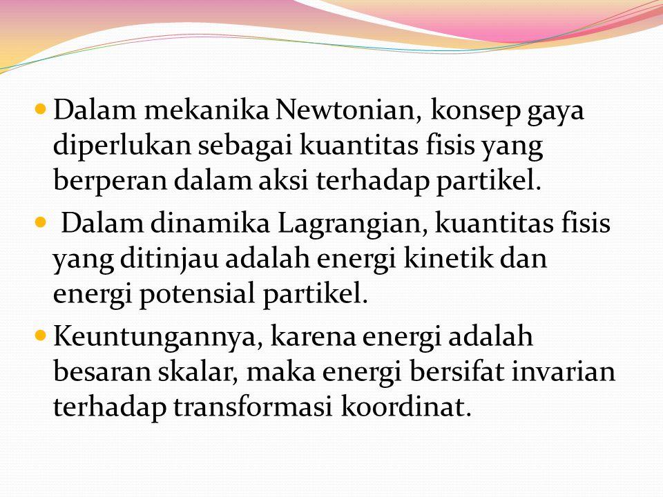 Dalam mekanika Newtonian, konsep gaya diperlukan sebagai kuantitas fisis yang berperan dalam aksi terhadap partikel. Dalam dinamika Lagrangian, kuanti