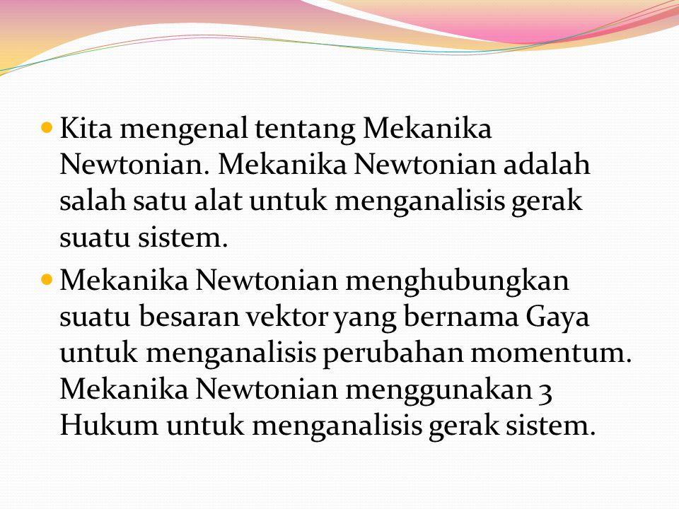 Kita mengenal tentang Mekanika Newtonian. Mekanika Newtonian adalah salah satu alat untuk menganalisis gerak suatu sistem. Mekanika Newtonian menghubu