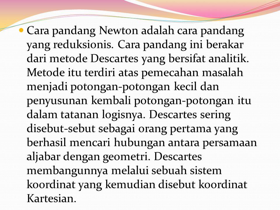 Cara pandang Newton adalah cara pandang yang reduksionis. Cara pandang ini berakar dari metode Descartes yang bersifat analitik. Metode itu terdiri at