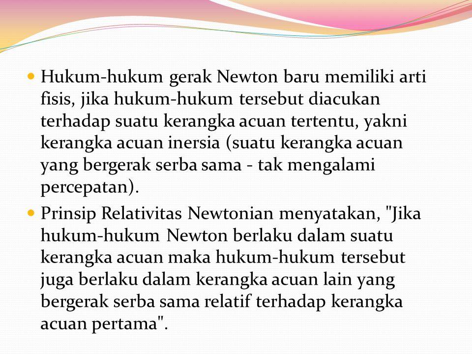 Hukum-hukum gerak Newton baru memiliki arti fisis, jika hukum-hukum tersebut diacukan terhadap suatu kerangka acuan tertentu, yakni kerangka acuan ine