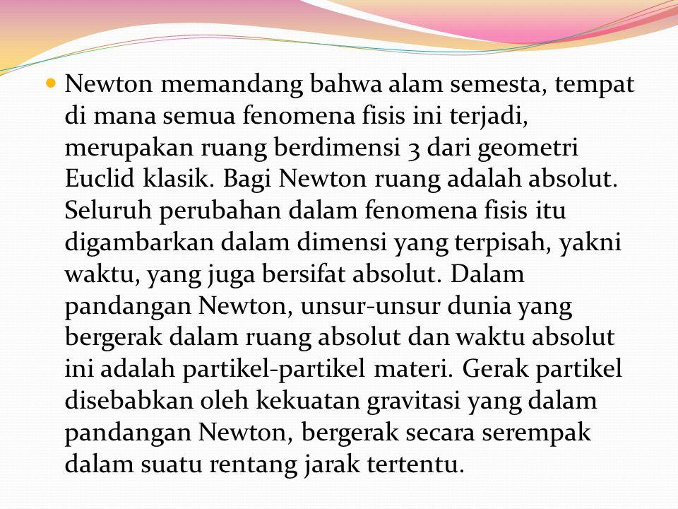 Newton memandang bahwa alam semesta, tempat di mana semua fenomena fisis ini terjadi, merupakan ruang berdimensi 3 dari geometri Euclid klasik. Bagi N