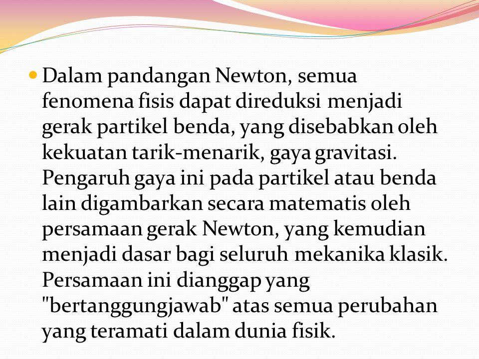 Dalam pandangan Newton, semua fenomena fisis dapat direduksi menjadi gerak partikel benda, yang disebabkan oleh kekuatan tarik-menarik, gaya gravitasi