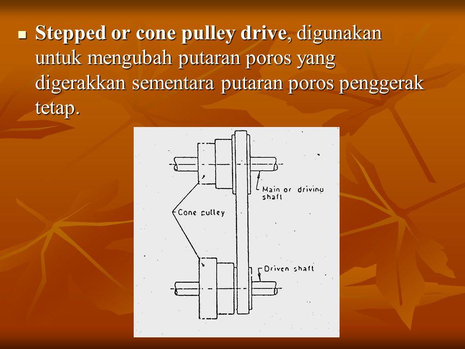 Stepped or cone pulley drive, digunakan untuk mengubah putaran poros yang digerakkan sementara putaran poros penggerak tetap. Stepped or cone pulley d