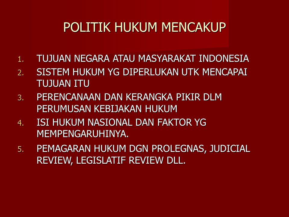 POLITIK HUKUM MENCAKUP 1. TUJUAN NEGARA ATAU MASYARAKAT INDONESIA 2. SISTEM HUKUM YG DIPERLUKAN UTK MENCAPAI TUJUAN ITU 3. PERENCANAAN DAN KERANGKA PI