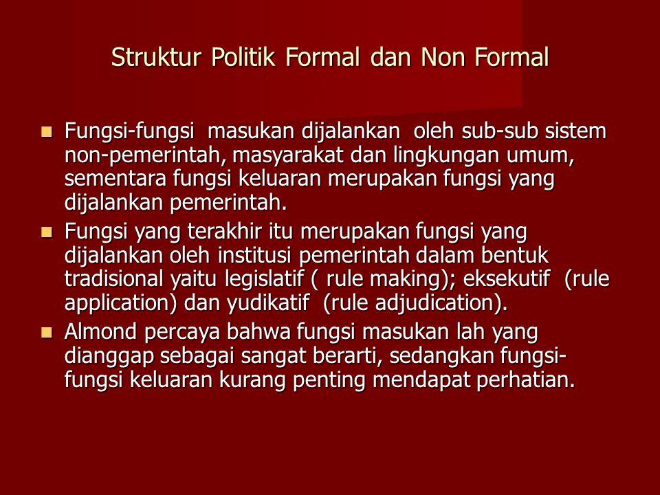 Struktur Politik Formal dan Non Formal Fungsi-fungsi masukan dijalankan oleh sub-sub sistem non-pemerintah, masyarakat dan lingkungan umum, sementara