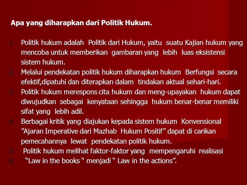 Apa yang diharapkan dari Politik Hukum. 1.Politik hukum adalah Politik dari Hukum, yaitu suatu Kajian hukum yang mencoba untuk memberikan gambaran yan