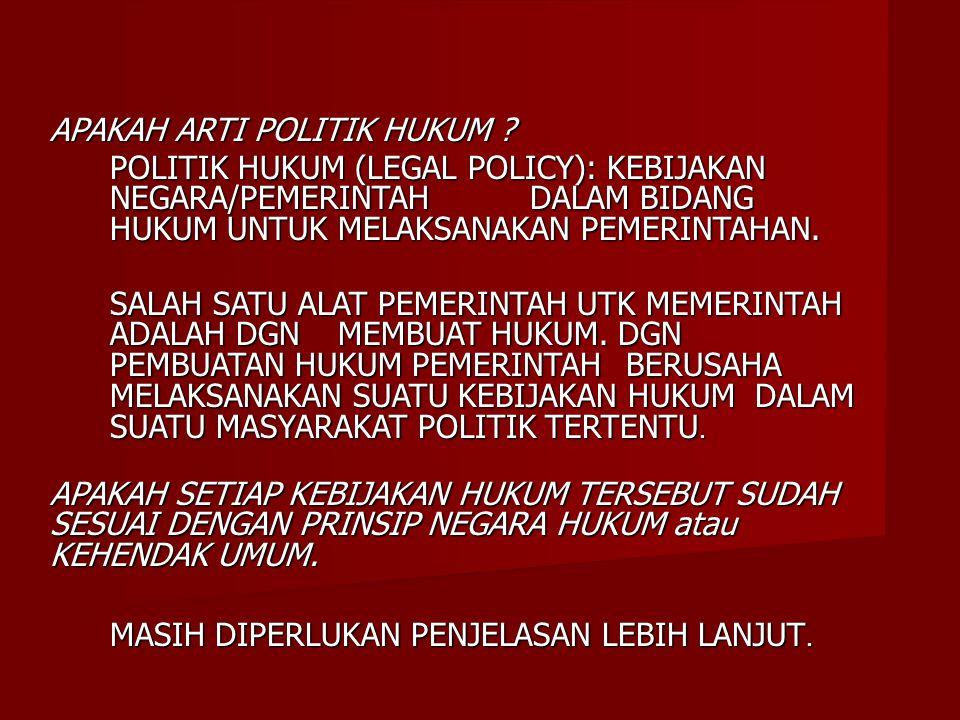 APAKAH ARTI POLITIK HUKUM ? POLITIK HUKUM (LEGAL POLICY): KEBIJAKAN NEGARA/PEMERINTAH DALAM BIDANG HUKUM UNTUK MELAKSANAKAN PEMERINTAHAN. SALAH SATU A