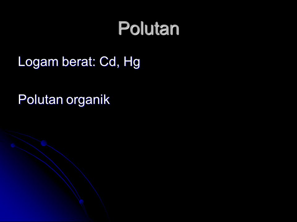 Polutan Logam berat: Cd, Hg Polutan organik
