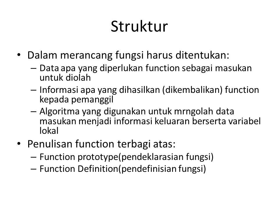 Struktur Dalam merancang fungsi harus ditentukan: – Data apa yang diperlukan function sebagai masukan untuk diolah – Informasi apa yang dihasilkan (di