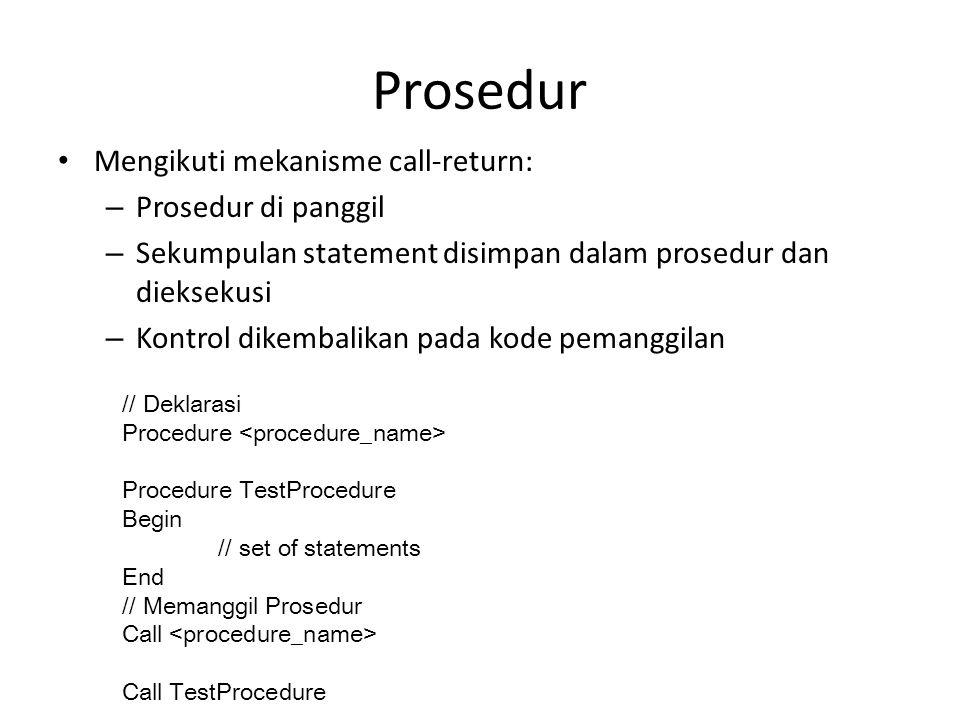 Prosedur Mengikuti mekanisme call-return: – Prosedur di panggil – Sekumpulan statement disimpan dalam prosedur dan dieksekusi – Kontrol dikembalikan p