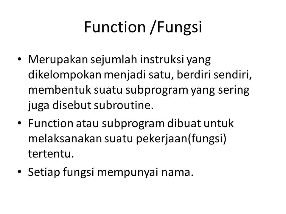 Function /Fungsi Merupakan sejumlah instruksi yang dikelompokan menjadi satu, berdiri sendiri, membentuk suatu subprogram yang sering juga disebut sub