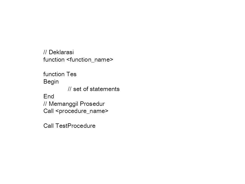 // Deklarasi function function Tes Begin // set of statements End // Memanggil Prosedur Call Call TestProcedure