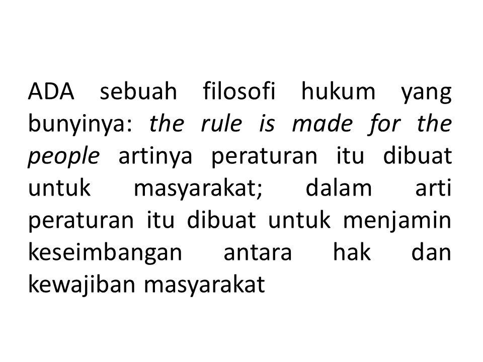 ADA sebuah filosofi hukum yang bunyinya: the rule is made for the people artinya peraturan itu dibuat untuk masyarakat; dalam arti peraturan itu dibuat untuk menjamin keseimbangan antara hak dan kewajiban masyarakat