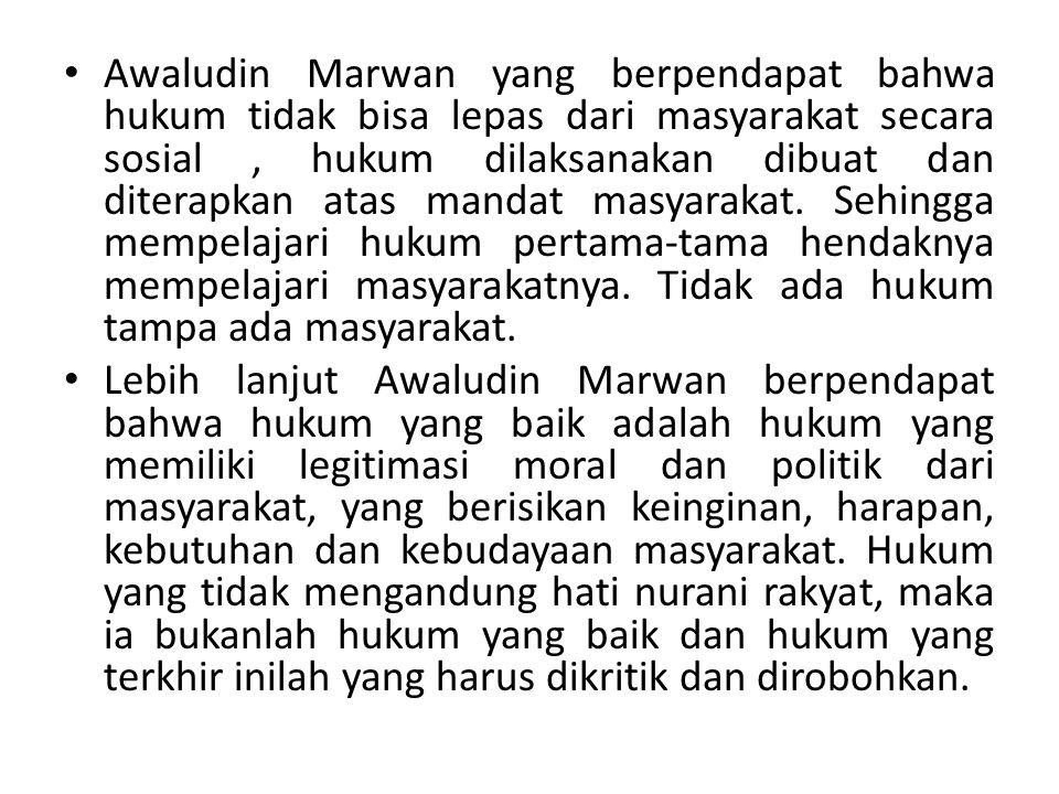 Awaludin Marwan yang berpendapat bahwa hukum tidak bisa lepas dari masyarakat secara sosial, hukum dilaksanakan dibuat dan diterapkan atas mandat masyarakat.