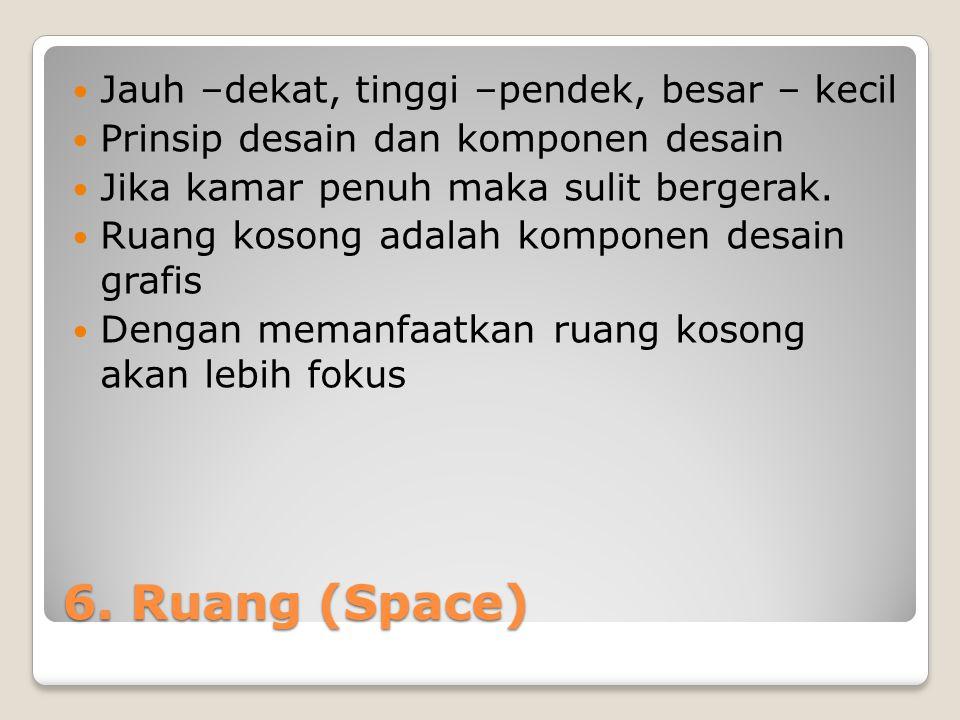 6. Ruang (Space) Jauh –dekat, tinggi –pendek, besar – kecil Prinsip desain dan komponen desain Jika kamar penuh maka sulit bergerak. Ruang kosong adal