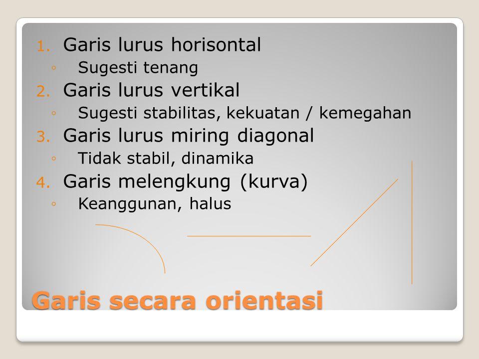 Garis secara orientasi 1. Garis lurus horisontal ◦Sugesti tenang 2. Garis lurus vertikal ◦Sugesti stabilitas, kekuatan / kemegahan 3. Garis lurus miri