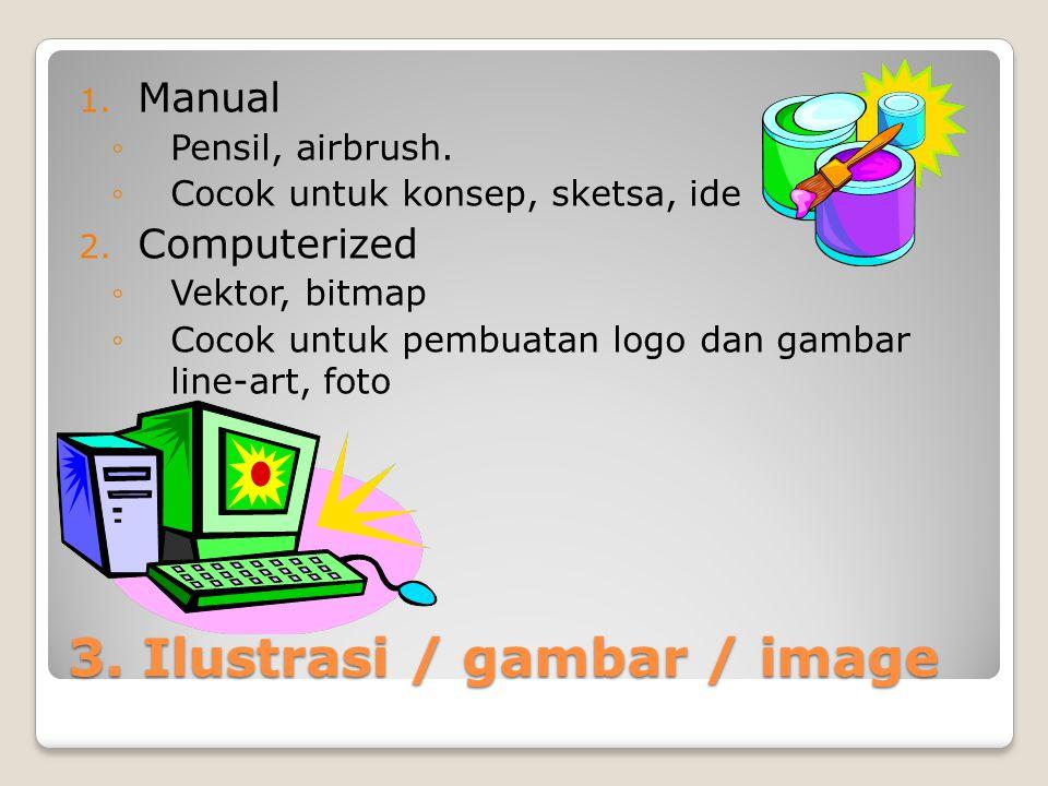 3. Ilustrasi / gambar / image 1. Manual ◦Pensil, airbrush. ◦Cocok untuk konsep, sketsa, ide 2. Computerized ◦Vektor, bitmap ◦Cocok untuk pembuatan log
