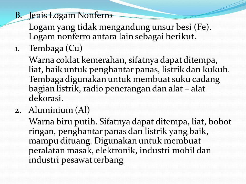 B. Jenis Logam Nonferro Logam yang tidak mengandung unsur besi (Fe). Logam nonferro antara lain sebagai berikut. 1.Tembaga (Cu) Warna coklat kemerahan