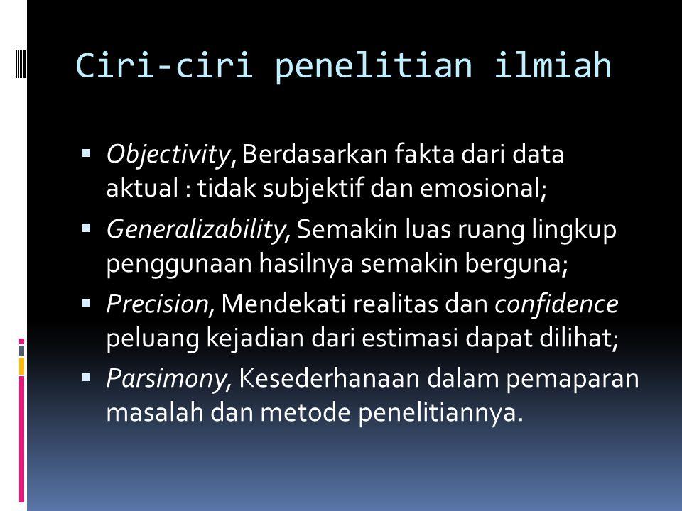 Ciri-ciri penelitian ilmiah  Objectivity, Berdasarkan fakta dari data aktual : tidak subjektif dan emosional;  Generalizability, Semakin luas ruang