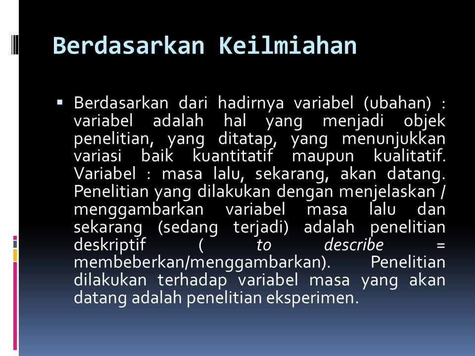 Berdasarkan Keilmiahan  Berdasarkan dari hadirnya variabel (ubahan) : variabel adalah hal yang menjadi objek penelitian, yang ditatap, yang menunjukk