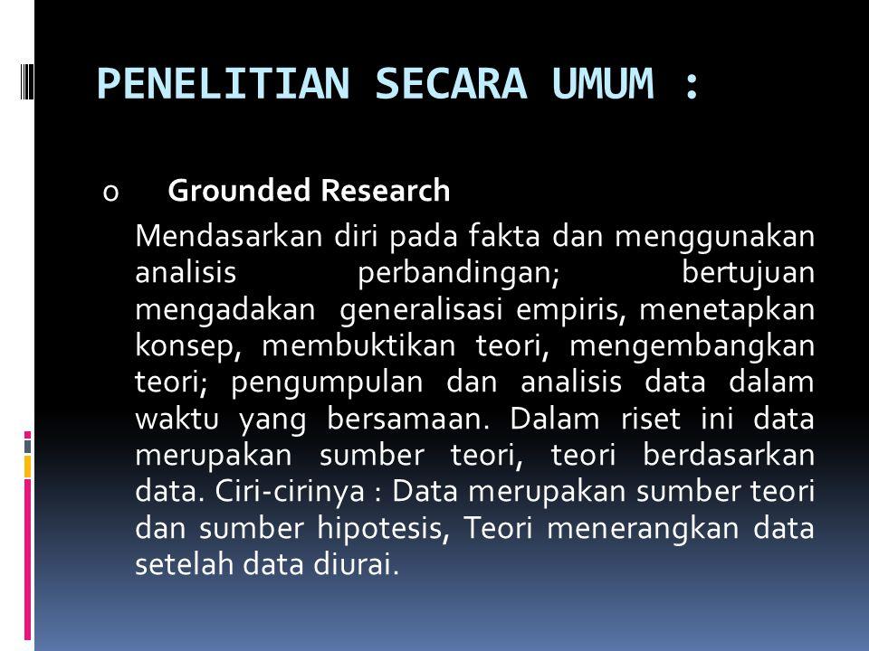 PENELITIAN SECARA UMUM : o Grounded Research Mendasarkan diri pada fakta dan menggunakan analisis perbandingan; bertujuan mengadakan generalisasi empi