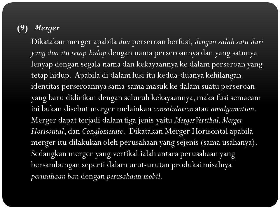 (9) Merger Dikatakan merger apabila dua perseroan berfusi, dengan salah satu dari yang dua itu tetap hidup dengan nama perseroannya dan yang satunya lenyap dengan segala nama dan kekayaannya ke dalam perseroan yang tetap hidup.