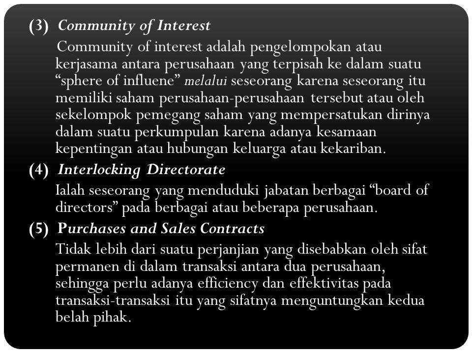 (3) Community of Interest Community of interest adalah pengelompokan atau kerjasama antara perusahaan yang terpisah ke dalam suatu sphere of influene melalui seseorang karena seseorang itu memiliki saham perusahaan-perusahaan tersebut atau oleh sekelompok pemegang saham yang mempersatukan dirinya dalam suatu perkumpulan karena adanya kesamaan kepentingan atau hubungan keluarga atau kekariban.