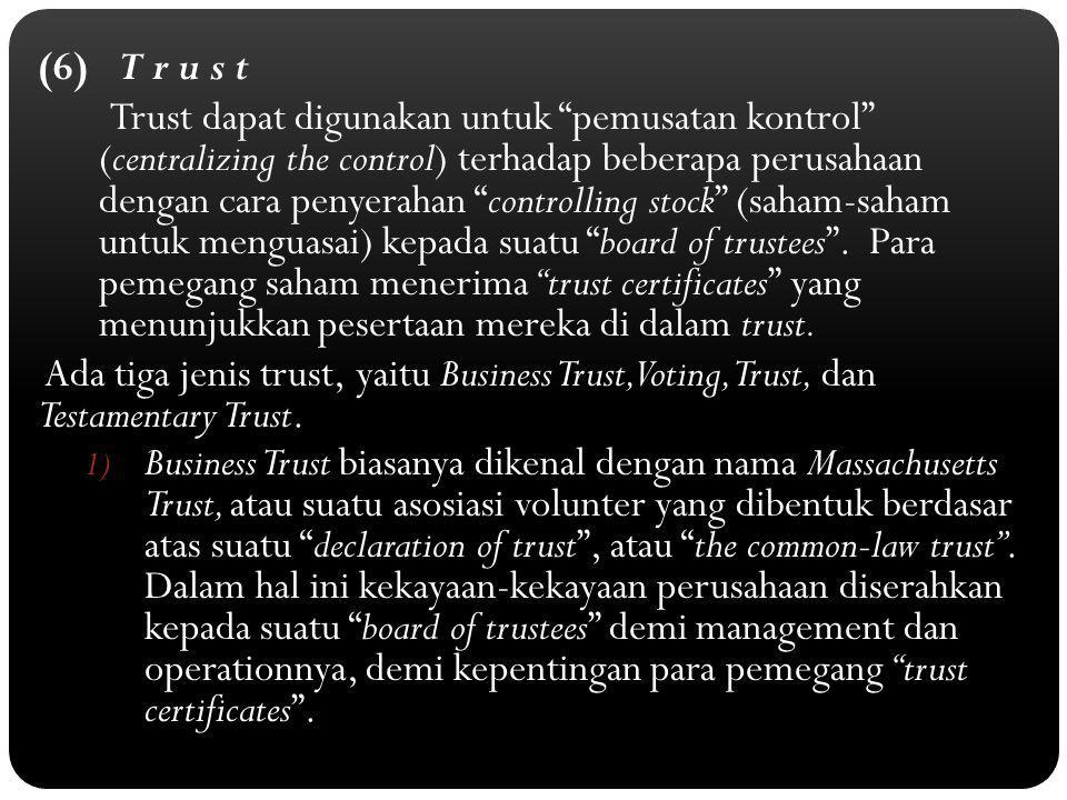 (6) T r u s t Trust dapat digunakan untuk pemusatan kontrol (centralizing the control) terhadap beberapa perusahaan dengan cara penyerahan controlling stock (saham-saham untuk menguasai) kepada suatu board of trustees .
