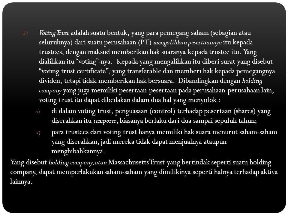 2) Voting Trust adalah suatu bentuk, yang para pemegang saham (sebagian atau seluruhnya) dari suatu perusahaan (PT) mengalihkan pesertaannya itu kepad