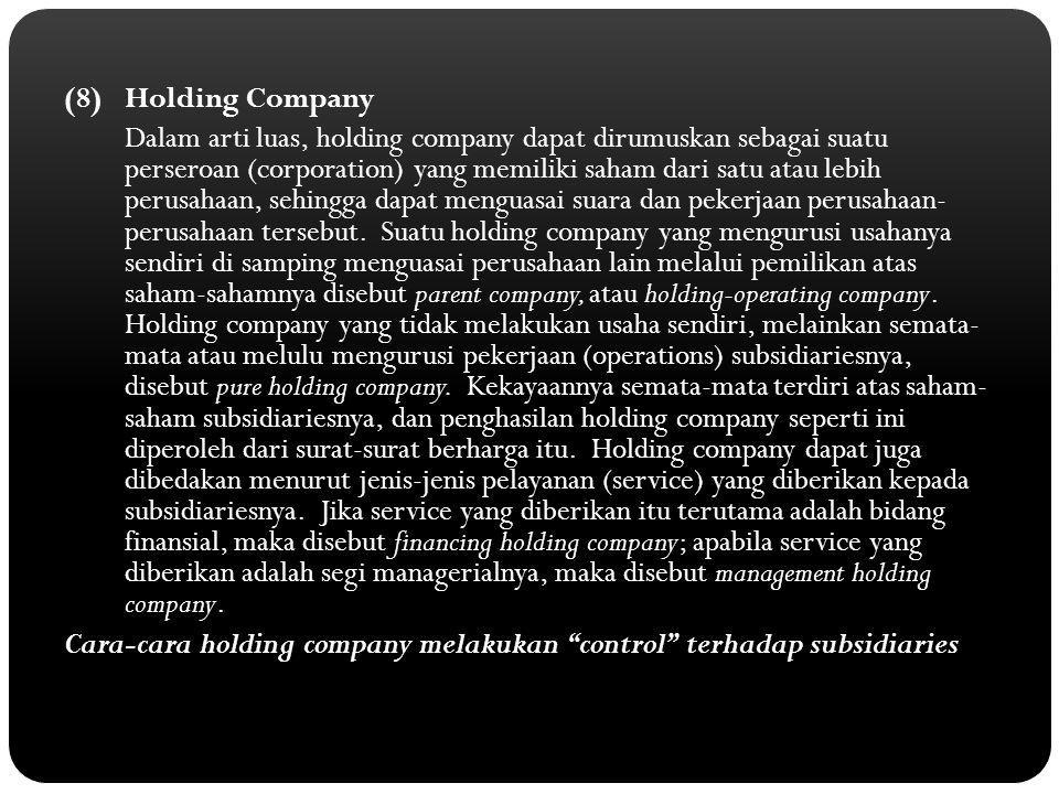 (8) Holding Company Dalam arti luas, holding company dapat dirumuskan sebagai suatu perseroan (corporation) yang memiliki saham dari satu atau lebih perusahaan, sehingga dapat menguasai suara dan pekerjaan perusahaan- perusahaan tersebut.