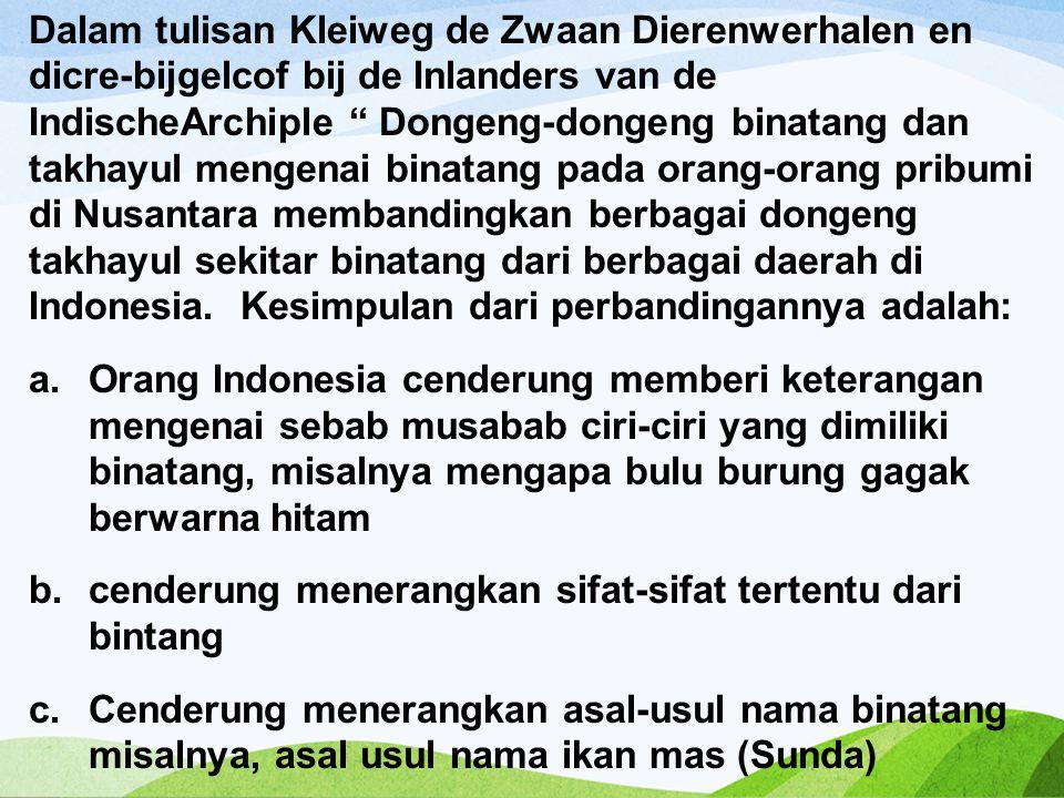 Dalam tulisan Kleiweg de Zwaan Dierenwerhalen en dicre-bijgelcof bij de Inlanders van de IndischeArchiple Dongeng-dongeng binatang dan takhayul mengenai binatang pada orang-orang pribumi di Nusantara membandingkan berbagai dongeng takhayul sekitar binatang dari berbagai daerah di Indonesia.