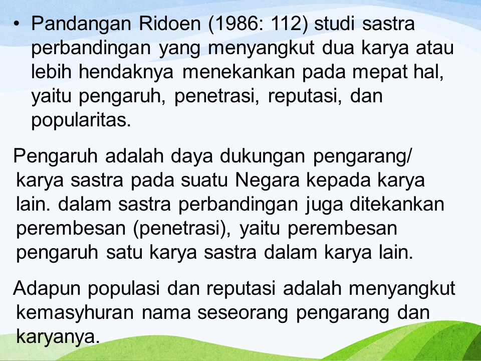 Pandangan Ridoen (1986: 112) studi sastra perbandingan yang menyangkut dua karya atau lebih hendaknya menekankan pada mepat hal, yaitu pengaruh, penetrasi, reputasi, dan popularitas.
