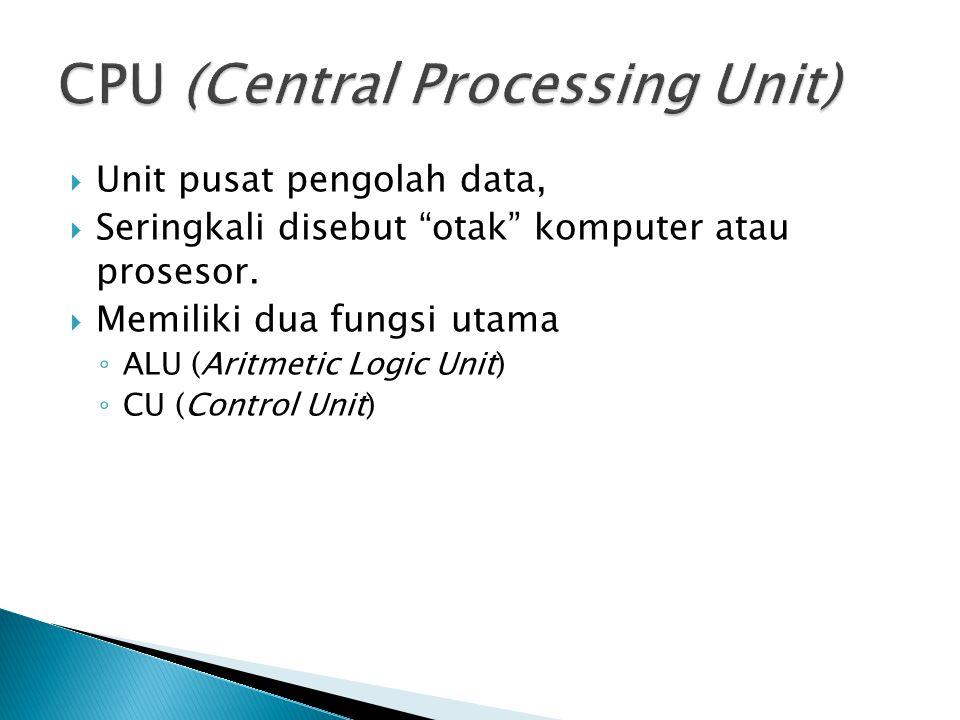 " Unit pusat pengolah data,  Seringkali disebut ""otak"" komputer atau prosesor.  Memiliki dua fungsi utama ◦ ALU (Aritmetic Logic Unit) ◦ CU (Control"