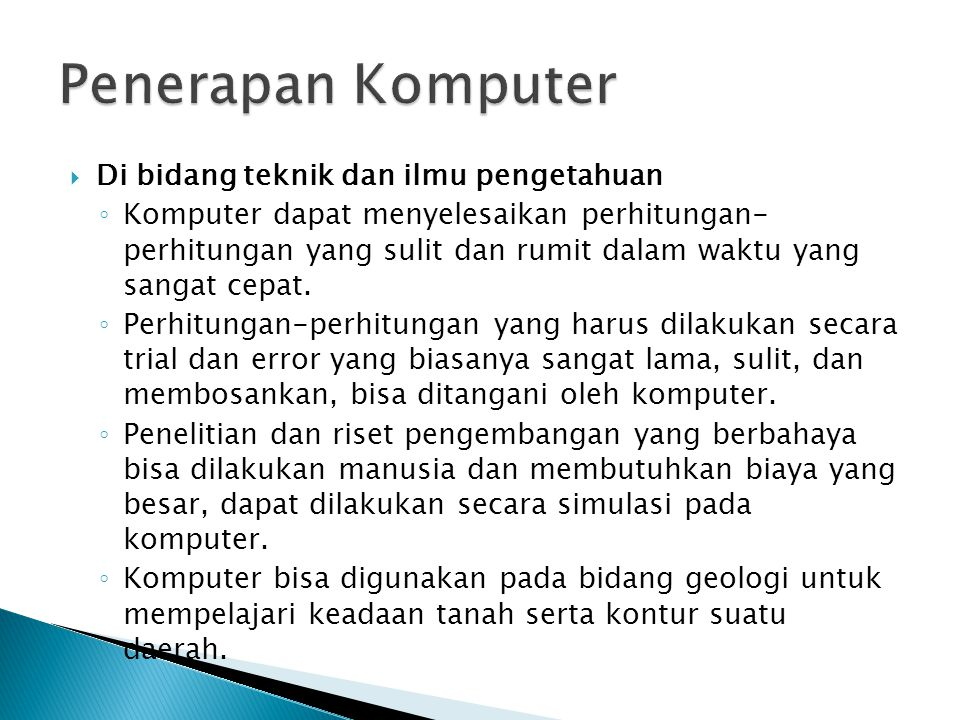  Di bidang teknik dan ilmu pengetahuan ◦ Komputer dapat menyelesaikan perhitungan- perhitungan yang sulit dan rumit dalam waktu yang sangat cepat. ◦