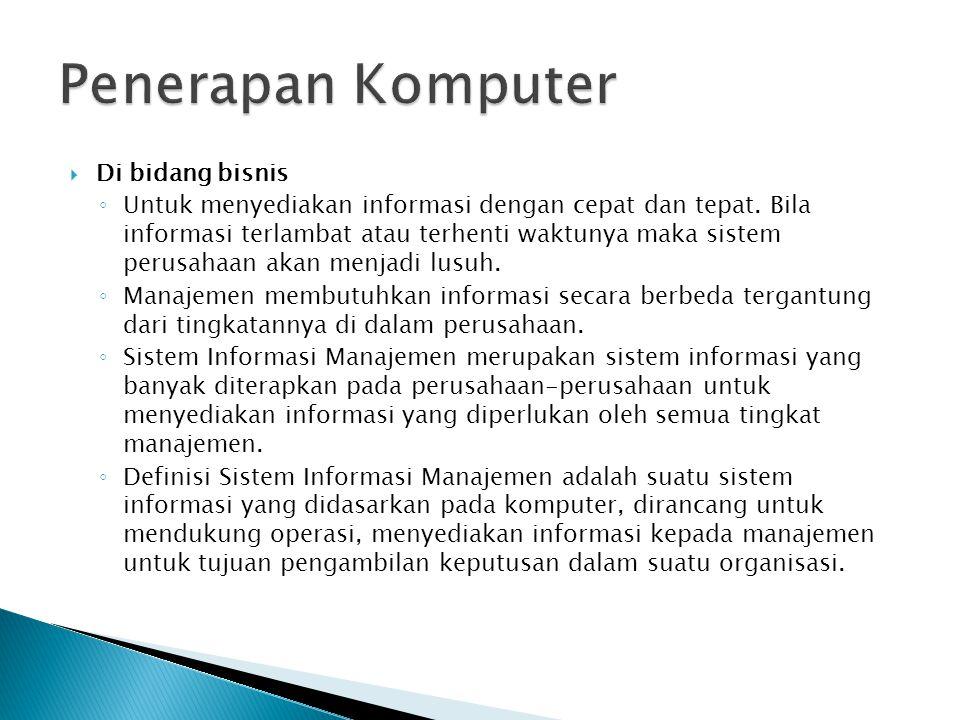  Di bidang bisnis ◦ Untuk menyediakan informasi dengan cepat dan tepat. Bila informasi terlambat atau terhenti waktunya maka sistem perusahaan akan m