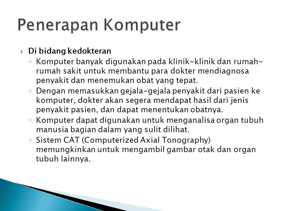 Di bidang kedokteran ◦ Komputer banyak digunakan pada klinik-klinik dan rumah- rumah sakit untuk membantu para dokter mendiagnosa penyakit dan menem