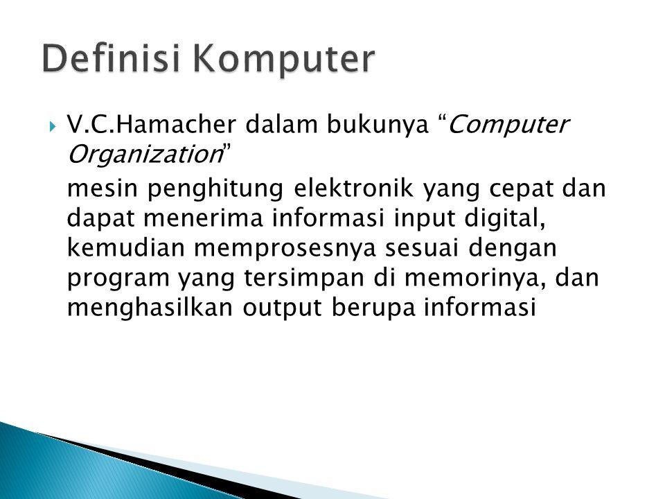  Robert H.Blissmer (1985), dalam bukunya Computer Annual suatu alat elektronik yang mampu menerima input, memproses input tadi sesuai dengan programnya, menyimpan perintah-perintah dan hasil dari pengolahan, menyediakan output dalam bentuk informasi