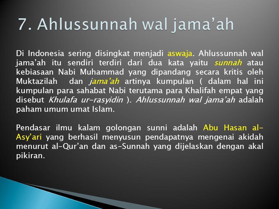 Di Indonesia sering disingkat menjadi aswaja. Ahlussunnah wal jama'ah itu sendiri terdiri dari dua kata yaitu sunnah atau kebiasaan Nabi Muhammad yang