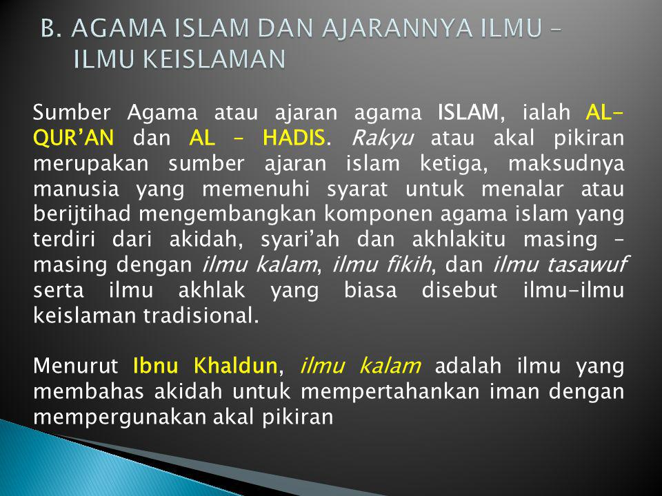 Sumber Agama atau ajaran agama ISLAM, ialah AL- QUR'AN dan AL – HADIS. Rakyu atau akal pikiran merupakan sumber ajaran islam ketiga, maksudnya manusia